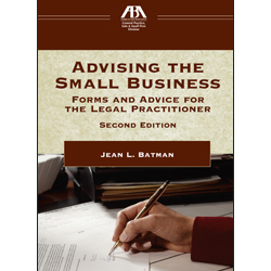 Advising the Small Business: Forms and Advice for the Legal Practitioner, Second Edition